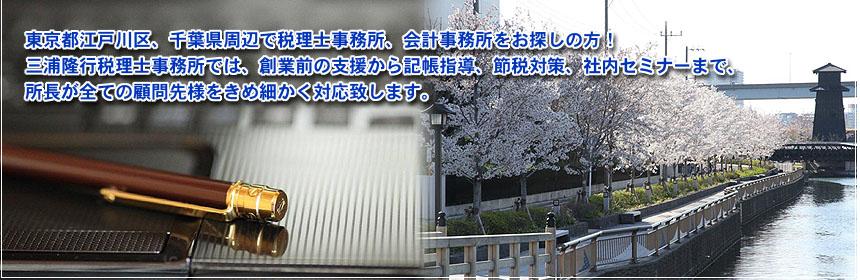 東京都江戸川区、千葉県周辺で税理士事務所、会計事務所をお探しの方!三浦隆行税理士事務所では、創業前の支援から記帳指導、節税対策、社内セミナーまで、所長が全ての顧問先様をきめ細かく対応致します。